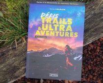 Défis Trails et Ultra Aventures : un livre pour des défis hors normes