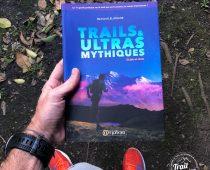 TRAILS & ULTRAS MYTHIQUES – guide et récits, le 1er guide pratique sur le trail qui se lit comme un roman d'aventure